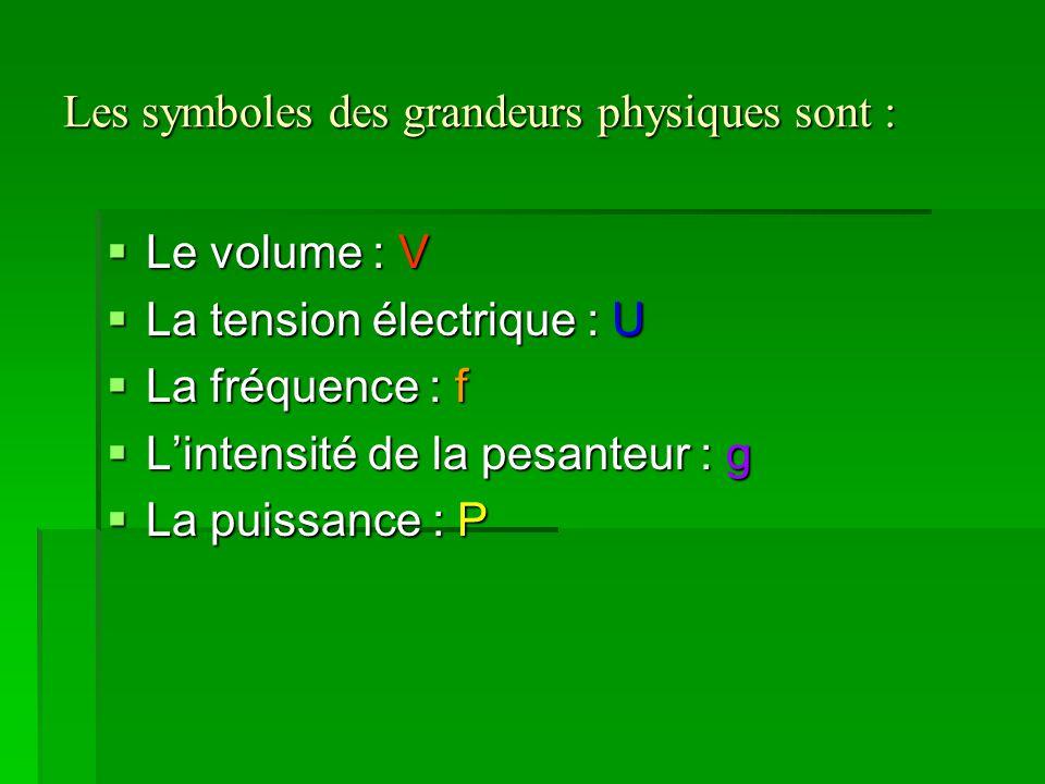 Les symboles des grandeurs physiques sont :  Le volume : V  La tension électrique : U  La fréquence : f  L'intensité de la pesanteur : g  La puis
