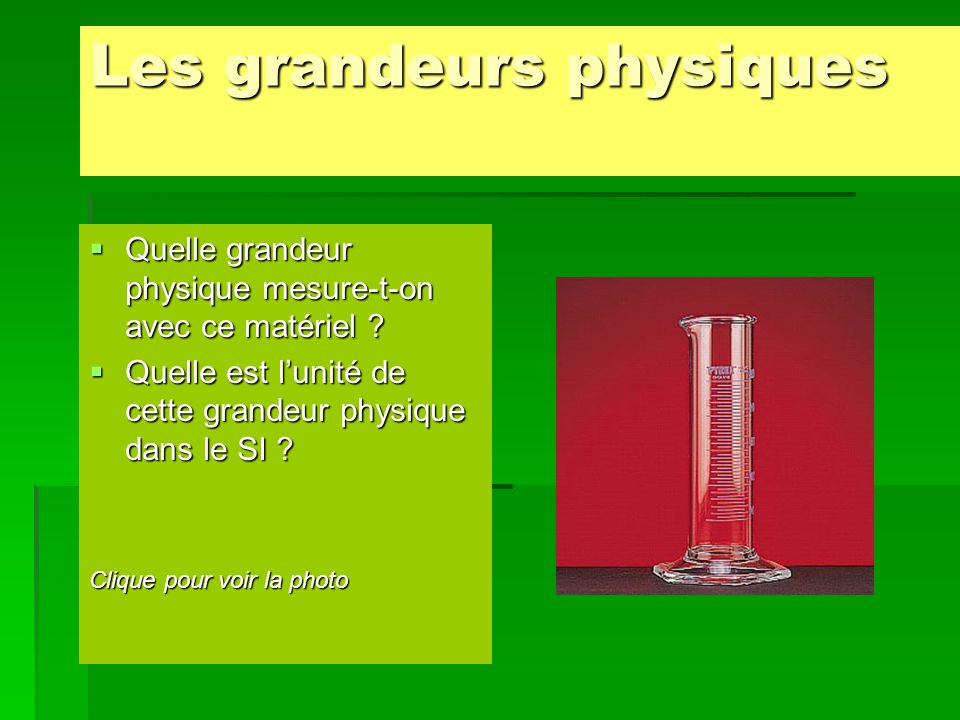  La grandeur physique mesurée par l'éprouvette graduée est le volume (V).