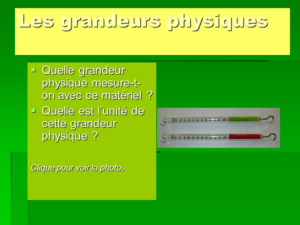 Les grandeurs physiques  Quelle grandeur physique mesure-t- on avec ce matériel ?  Quelle est l'unité de cette grandeur physique ? Clique pour voir