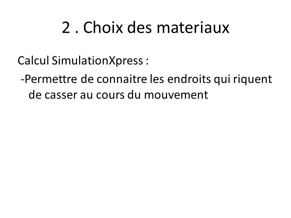 2. Choix des materiaux Calcul SimulationXpress : -Permettre de connaitre les endroits qui riquent de casser au cours du mouvement