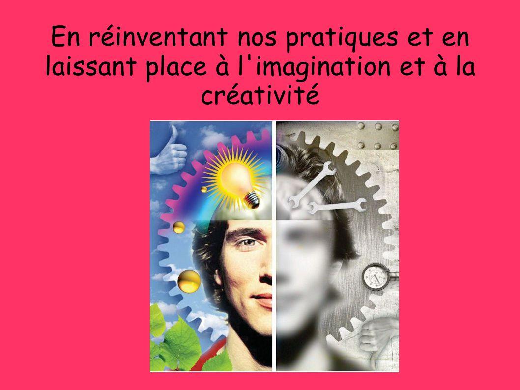 En réinventant nos pratiques et en laissant place à l imagination et à la créativité
