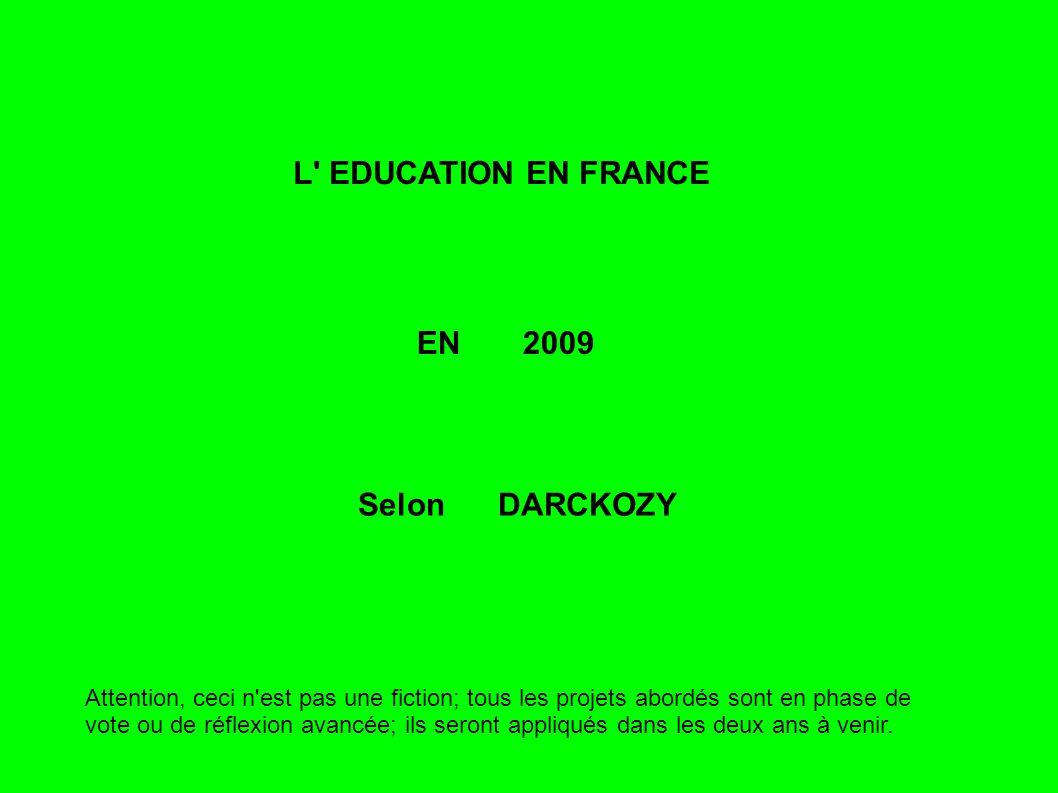 L EDUCATION EN FRANCE EN 2009 Selon DARCKOZY Attention, ceci n est pas une fiction; tous les projets abordés sont en phase de vote ou de réflexion avancée; ils seront appliqués dans les deux ans à venir.