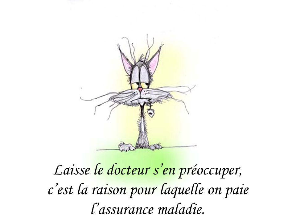 Laisse le docteur s'en préoccuper, c'est la raison pour laquelle on paie l'assurance maladie.