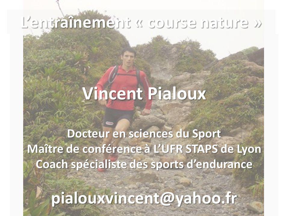 Vincent Pialoux Docteur en sciences du Sport Maître de conférence à L'UFR STAPS de Lyon Coach spécialiste des sports d'endurance pialouxvincent@yahoo.fr L'entraînement « course nature »