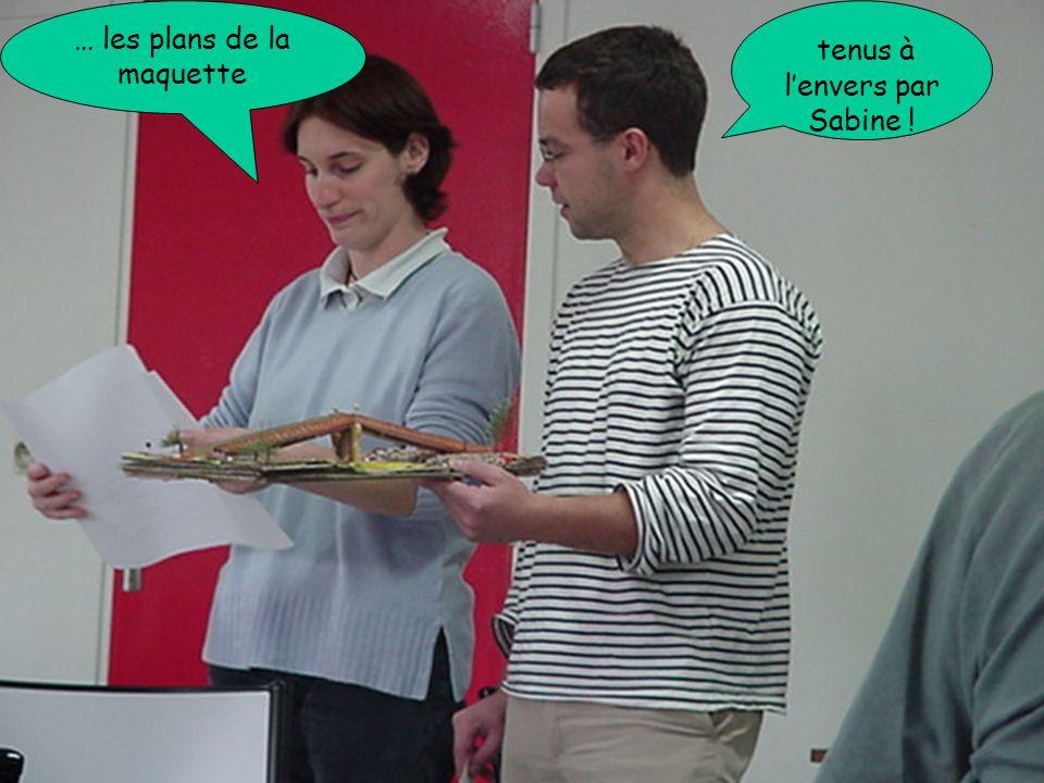 … les plans de la maquette tenus à l'envers par Sabine !