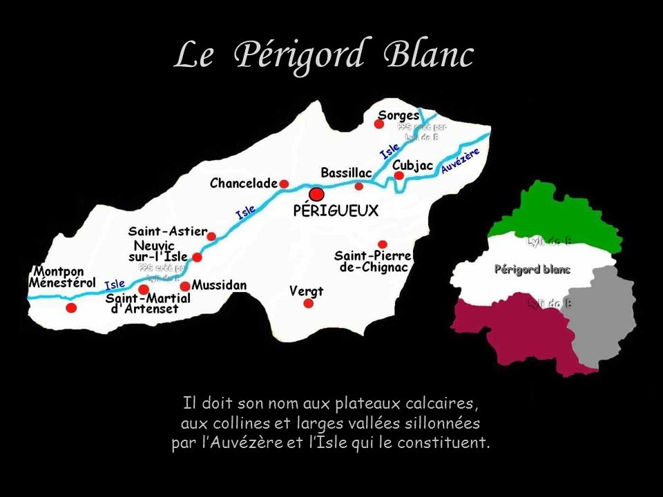 Le Périgord Blanc Il doit son nom aux plateaux calcaires, aux collines et larges vallées sillonnées par l'Auvézère et l'Isle qui le constituent.