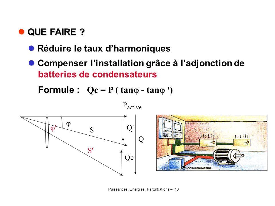 Puissances, Énergies, Perturbations – 13 QUE FAIRE ? QUE FAIRE ? Compenser l'installation grâce à l'adjonction de batteries de condensateurs Formule :