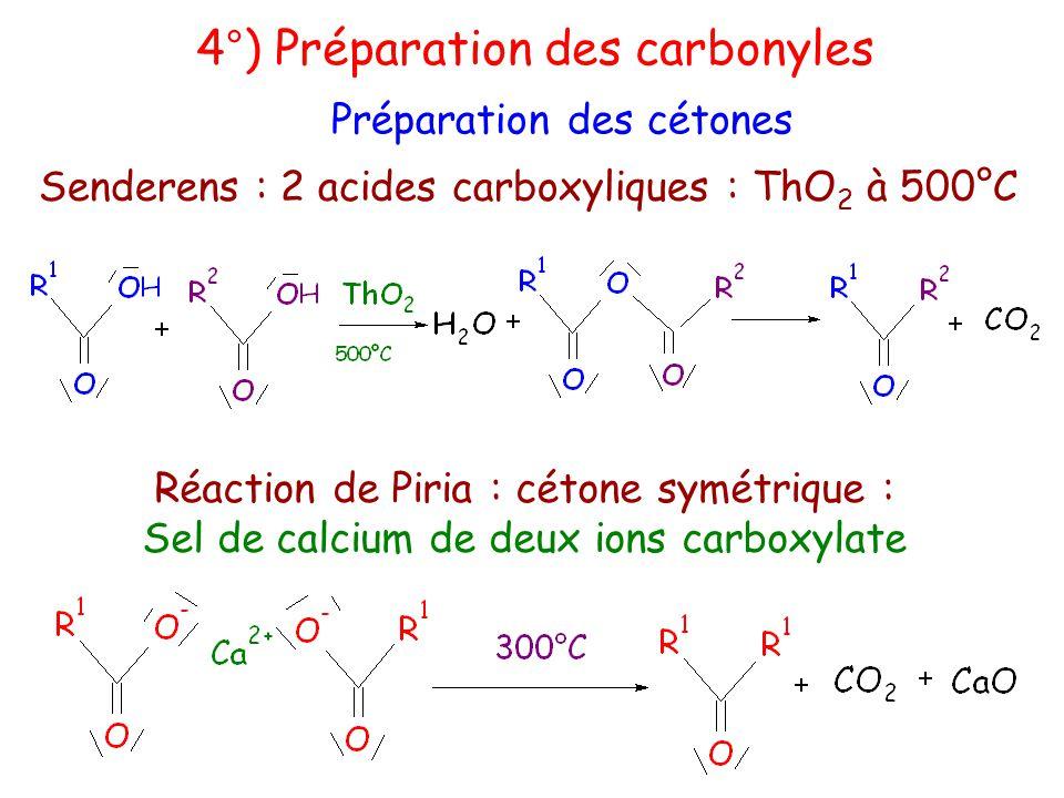 Senderens : 2 acides carboxyliques : ThO 2 à 500°C 4°) Préparation des carbonyles Préparation des cétones Réaction de Piria : cétone symétrique : Sel de calcium de deux ions carboxylate
