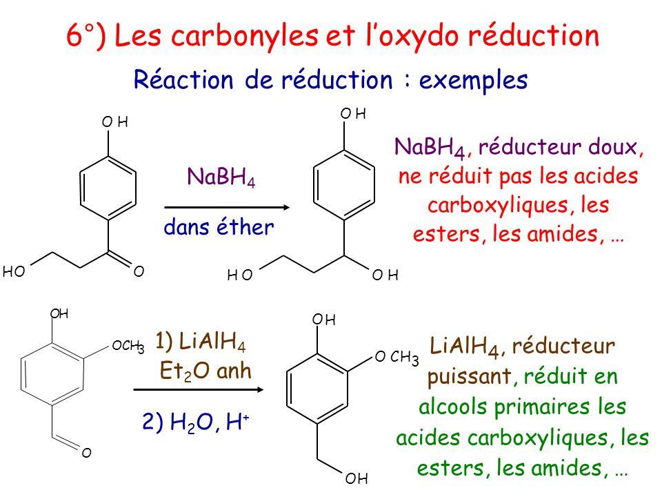 NaBH 4, réducteur doux, ne réduit pas les acides carboxyliques, les esters, les amides, … LiAlH 4, réducteur puissant, réduit en alcools primaires les acides carboxyliques, les esters, les amides, … 6°) Les carbonyles et l'oxydo réduction Réaction de réduction : exemples OH OOH NaBH 4 dans éther 1) LiAlH 4 Et 2 O anh O OCH 3 OH 2) H 2 O, H + O H OHOH OH OCH 3 O H