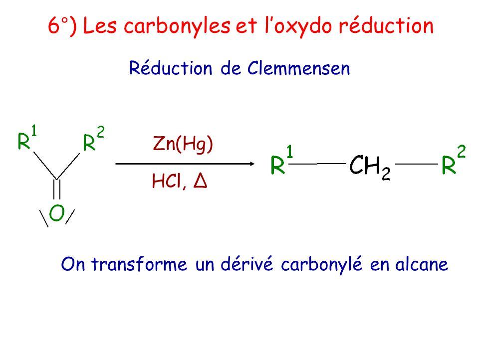 6°) Les carbonyles et l'oxydo réduction Réduction de Clemmensen Zn(Hg) HCl, Δ On transforme un dérivé carbonylé en alcane