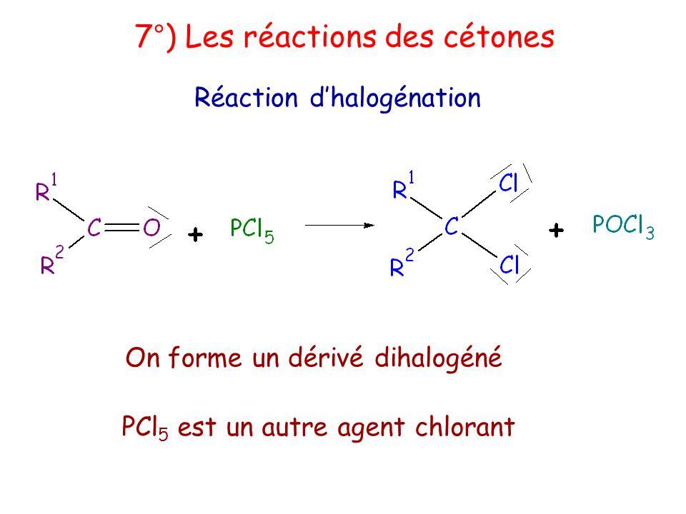 7°) Les réactions des cétones Réaction d'halogénation On forme un dérivé dihalogéné PCl 5 est un autre agent chlorant