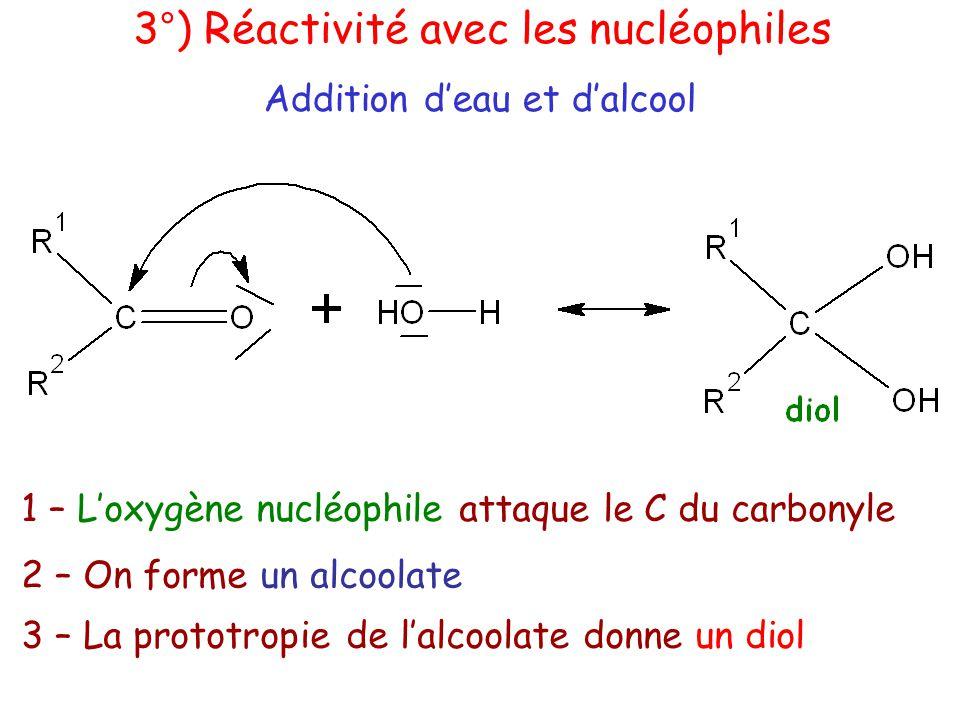 Addition d'eau et d'alcool 3°) Réactivité avec les nucléophiles 1 – L'oxygène nucléophile attaque le C du carbonyle 2 – On forme un alcoolate 3 – La prototropie de l'alcoolate donne un diol