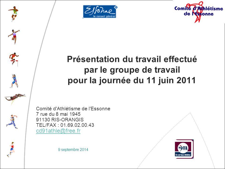 9 septembre 2014 Présentation du travail effectué par le groupe de travail pour la journée du 11 juin 2011 Comité d Athlétisme de l Essonne 7 rue du 8 mai 1945 91130 RIS-ORANGIS TEL/FAX : 01.69.02.00.43 cd91athle@free.fr cd91athle@free.fr