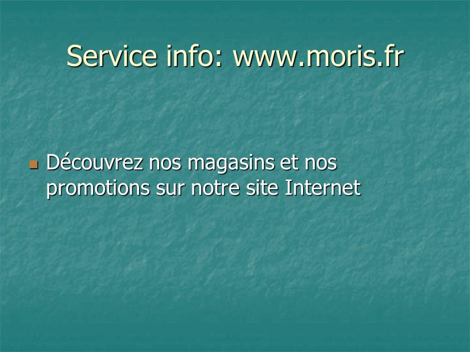Service info: www.moris.fr Découvrez nos magasins et nos promotions sur notre site Internet Découvrez nos magasins et nos promotions sur notre site Internet