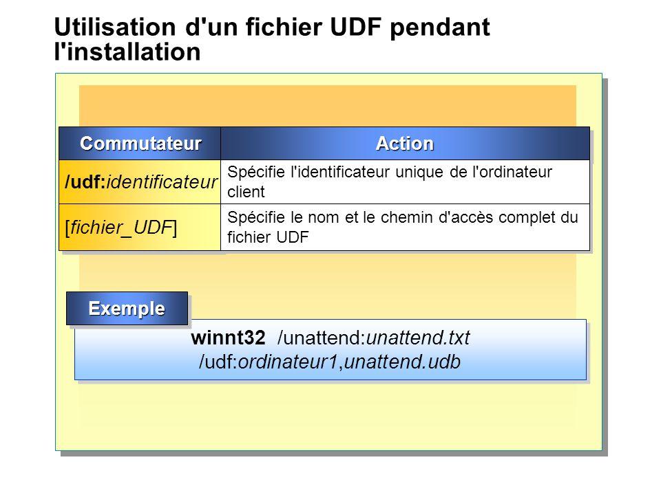 Utilisation d un fichier UDF pendant l installation winnt32 /unattend:unattend.txt /udf:ordinateur1,unattend.udb CommutateurCommutateurActionAction /udf:identificateur Spécifie l identificateur unique de l ordinateur client [fichier_UDF] Spécifie le nom et le chemin d accès complet du fichier UDF ExempleExemple