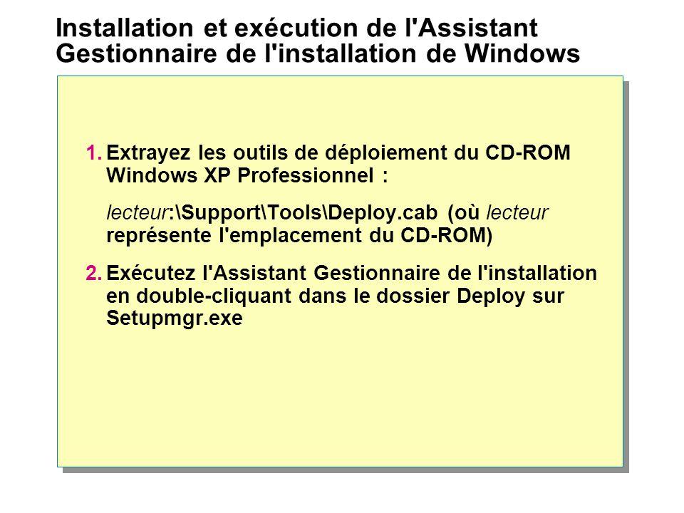 Installation et exécution de l Assistant Gestionnaire de l installation de Windows 1.Extrayez les outils de déploiement du CD-ROM Windows XP Professionnel : lecteur:\Support\Tools\Deploy.cab (où lecteur représente l emplacement du CD-ROM) 2.Exécutez l Assistant Gestionnaire de l installation en double-cliquant dans le dossier Deploy sur Setupmgr.exe