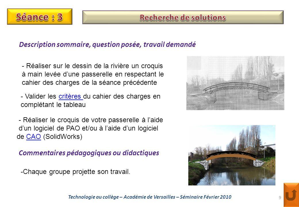 9 Technologie au collège – Académie de Versailles – Séminaire Février 2010 - Réaliser sur le dessin de la rivière un croquis à main levée d'une passerelle en respectant le cahier des charges de la séance précédente Description sommaire, question posée, travail demandé Commentaires pédagogiques ou didactiques -Chaque groupe projette son travail.