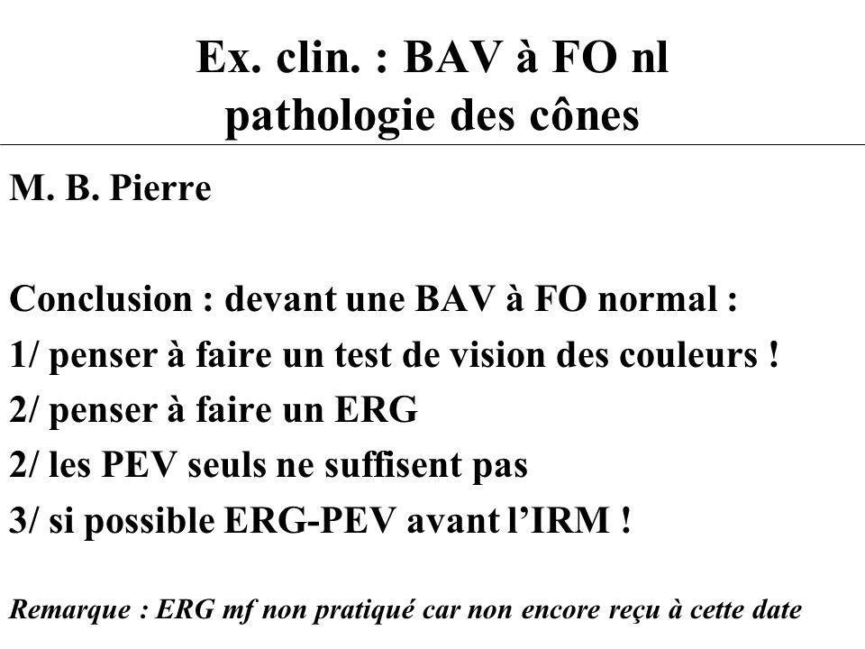 Ex. clin. : BAV à FO nl pathologie des cônes M. B. Pierre Conclusion : devant une BAV à FO normal : 1/ penser à faire un test de vision des couleurs !