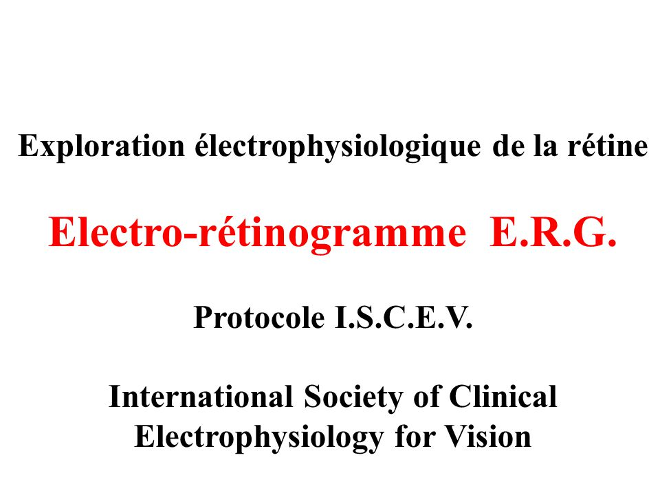 Exploration électrophysiologique de la rétine Electro-rétinogramme E.R.G. Protocole I.S.C.E.V. International Society of Clinical Electrophysiology for