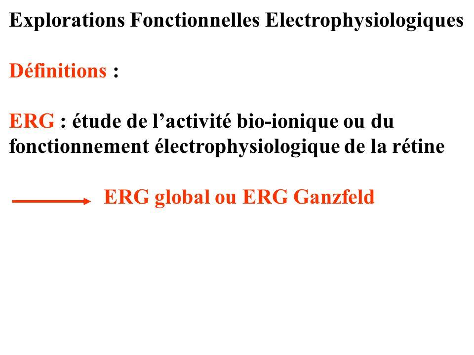 Explorations Fonctionnelles Electrophysiologiques Définitions : ERG : étude de l'activité bio-ionique ou du fonctionnement électrophysiologique de la