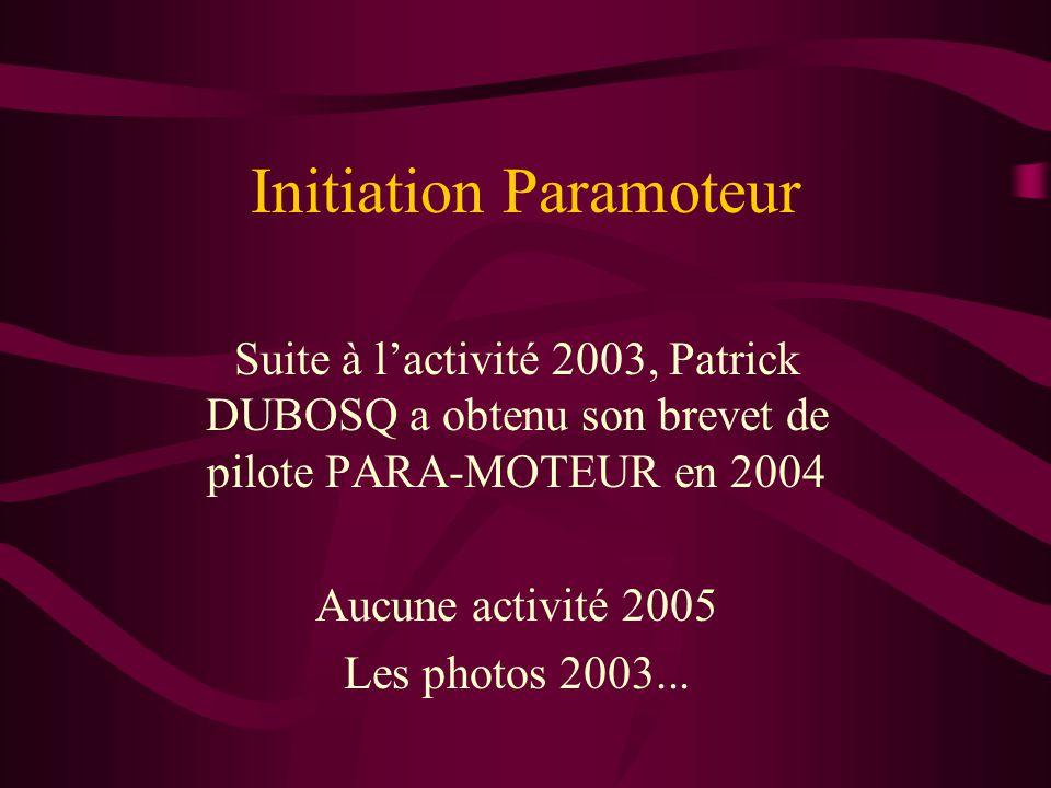 Initiation Paramoteur Suite à l'activité 2003, Patrick DUBOSQ a obtenu son brevet de pilote PARA-MOTEUR en 2004 Aucune activité 2005 Les photos 2003...