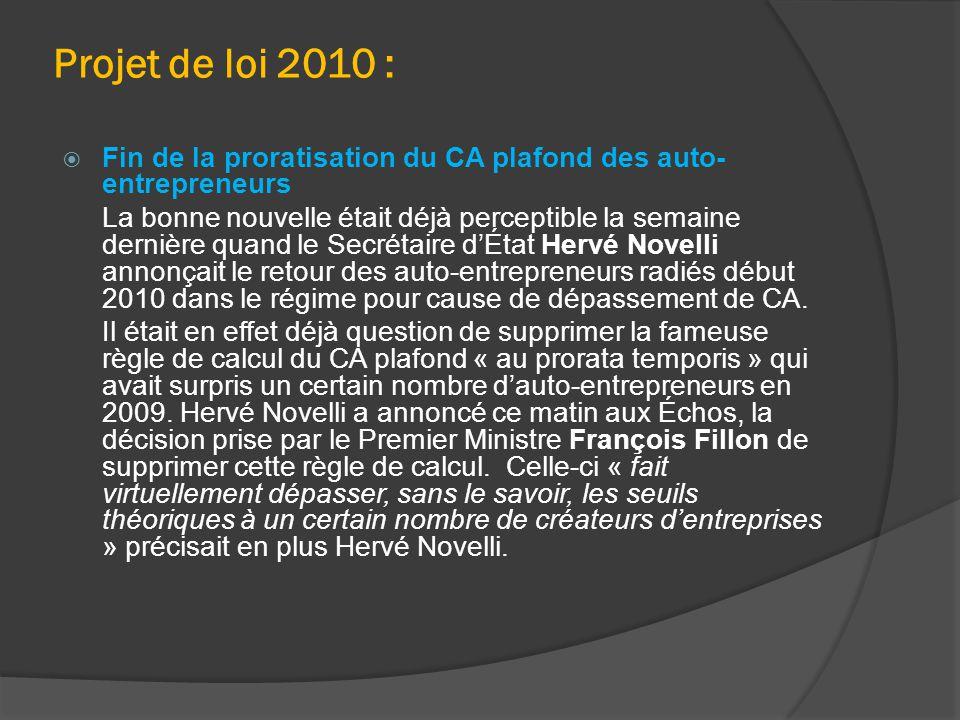 Projet de loi 2010 :  Fin de la proratisation du CA plafond des auto- entrepreneurs La bonne nouvelle était déjà perceptible la semaine dernière quand le Secrétaire d'État Hervé Novelli annonçait le retour des auto-entrepreneurs radiés début 2010 dans le régime pour cause de dépassement de CA.