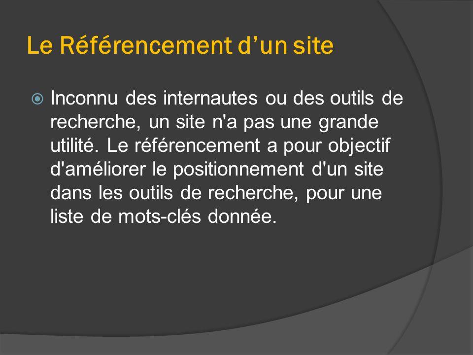 Le Référencement d'un site  Inconnu des internautes ou des outils de recherche, un site n'a pas une grande utilité. Le référencement a pour objectif