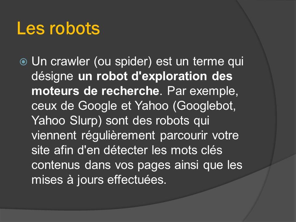 Les robots  Un crawler (ou spider) est un terme qui désigne un robot d'exploration des moteurs de recherche. Par exemple, ceux de Google et Yahoo (Go