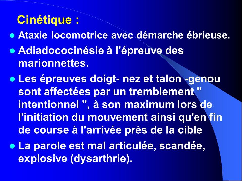Cinétique : Ataxie locomotrice avec démarche ébrieuse. Adiadococinésie à l'épreuve des marionnettes. Les épreuves doigt- nez et talon -genou sont affe
