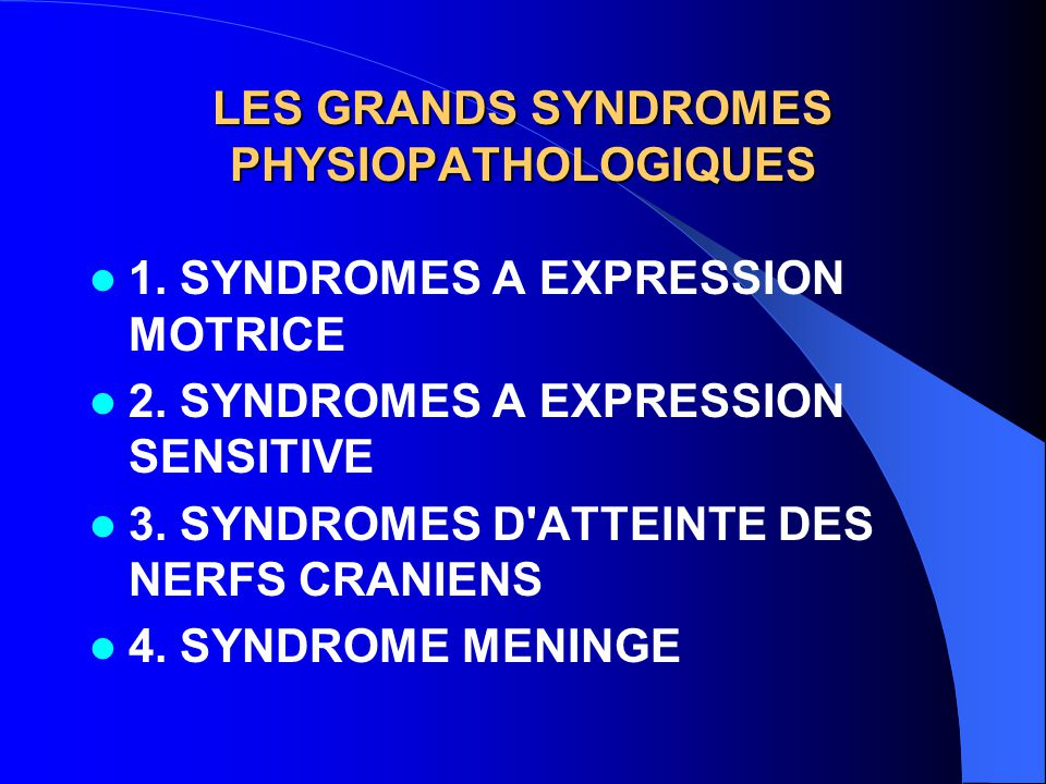 LES GRANDS SYNDROMES PHYSIOPATHOLOGIQUES 1. SYNDROMES A EXPRESSION MOTRICE 2. SYNDROMES A EXPRESSION SENSITIVE 3. SYNDROMES D'ATTEINTE DES NERFS CRANI