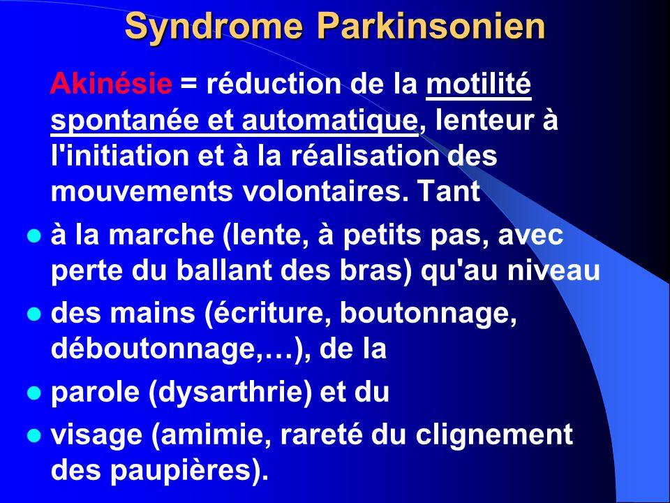 Syndrome Parkinsonien Akinésie = réduction de la motilité spontanée et automatique, lenteur à l'initiation et à la réalisation des mouvements volontai