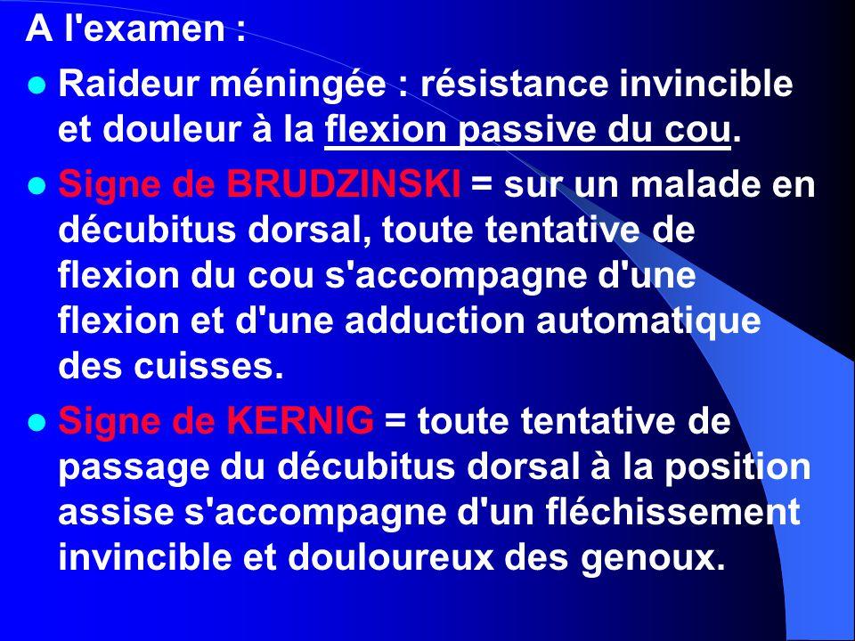 A l'examen : Raideur méningée : résistance invincible et douleur à la flexion passive du cou. Signe de BRUDZINSKI = sur un malade en décubitus dorsal,