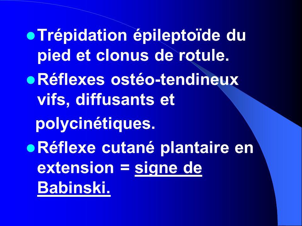Trépidation épileptoïde du pied et clonus de rotule. Réflexes ostéo-tendineux vifs, diffusants et polycinétiques. Réflexe cutané plantaire en extensio