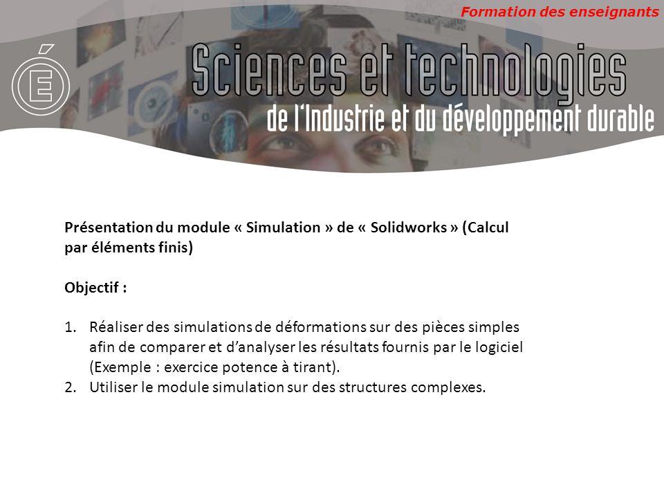 Formation des enseignants Présentation du module « Simulation » de « Solidworks » (Calcul par éléments finis) Objectif : 1.Réaliser des simulations de