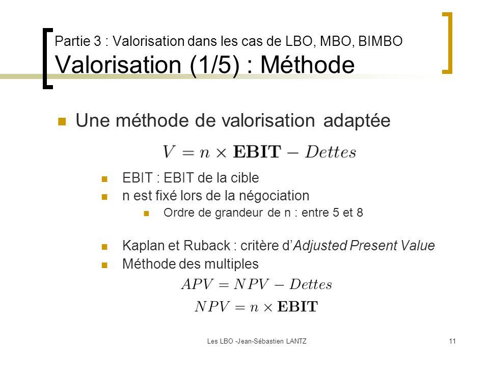 Les LBO -Jean-Sébastien LANTZ11 Partie 3 : Valorisation dans les cas de LBO, MBO, BIMBO Valorisation (1/5) : Méthode EBIT : EBIT de la cible n est fixé lors de la négociation Ordre de grandeur de n : entre 5 et 8 Kaplan et Ruback : critère d'Adjusted Present Value Méthode des multiples Une méthode de valorisation adaptée