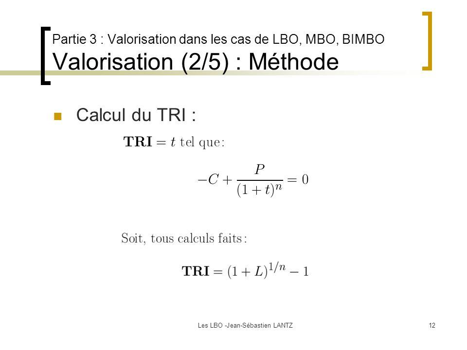 Les LBO -Jean-Sébastien LANTZ12 Partie 3 : Valorisation dans les cas de LBO, MBO, BIMBO Valorisation (2/5) : Méthode Calcul du TRI :