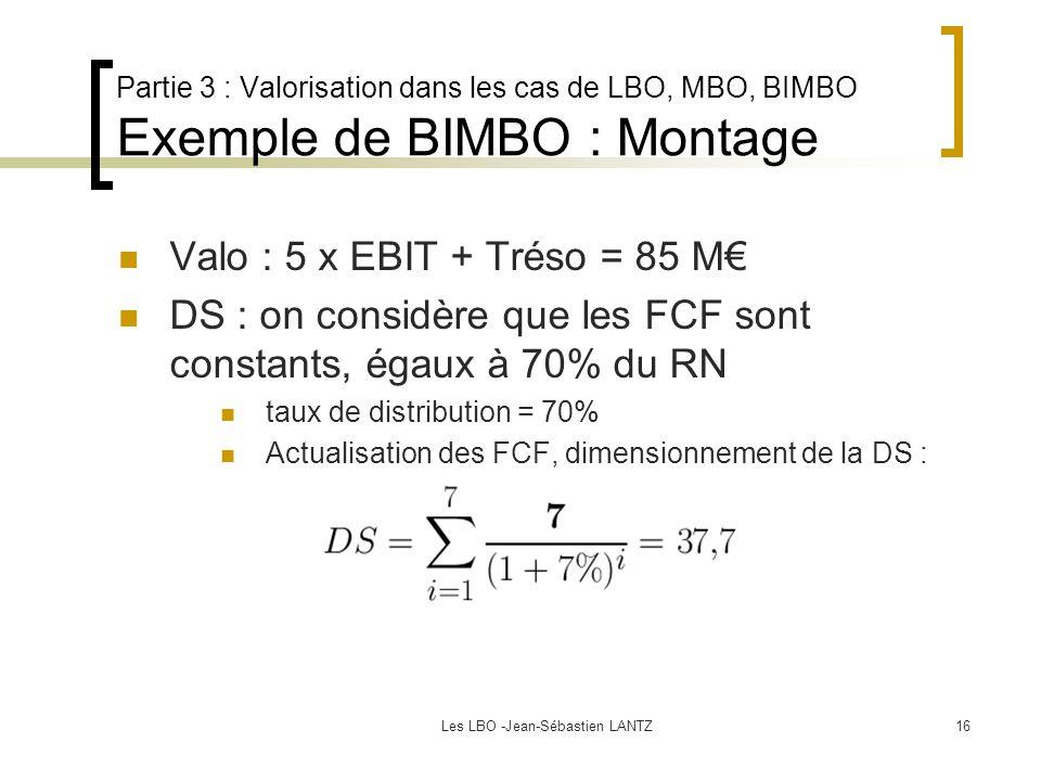 Les LBO -Jean-Sébastien LANTZ16 Partie 3 : Valorisation dans les cas de LBO, MBO, BIMBO Exemple de BIMBO : Montage Valo : 5 x EBIT + Tréso = 85 M€ DS : on considère que les FCF sont constants, égaux à 70% du RN taux de distribution = 70% Actualisation des FCF, dimensionnement de la DS :