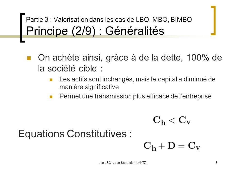 Les LBO -Jean-Sébastien LANTZ3 Partie 3 : Valorisation dans les cas de LBO, MBO, BIMBO Principe (2/9) : Généralités On achète ainsi, grâce à de la dette, 100% de la société cible : Les actifs sont inchangés, mais le capital a diminué de manière significative Permet une transmission plus efficace de l'entreprise Equations Constitutives :