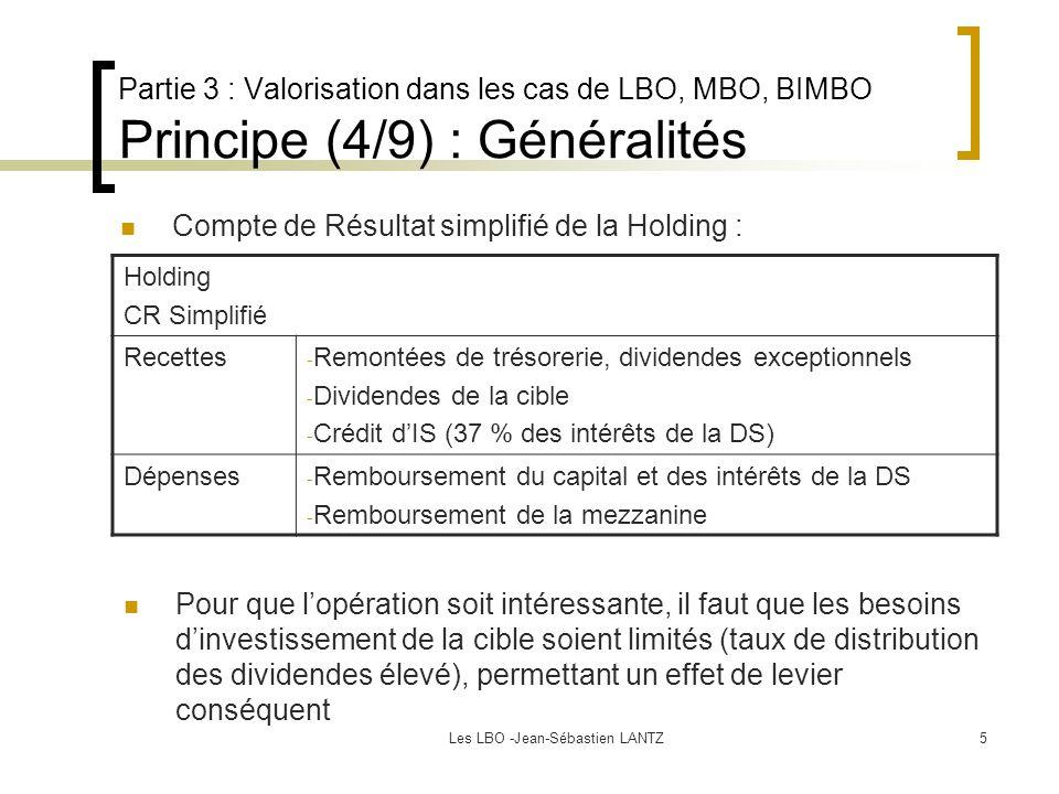 Les LBO -Jean-Sébastien LANTZ5 Partie 3 : Valorisation dans les cas de LBO, MBO, BIMBO Principe (4/9) : Généralités Compte de Résultat simplifié de la Holding : Pour que l'opération soit intéressante, il faut que les besoins d'investissement de la cible soient limités (taux de distribution des dividendes élevé), permettant un effet de levier conséquent Holding CR Simplifié Recettes - Remontées de trésorerie, dividendes exceptionnels - Dividendes de la cible - Crédit d'IS (37 % des intérêts de la DS) Dépenses - Remboursement du capital et des intérêts de la DS - Remboursement de la mezzanine