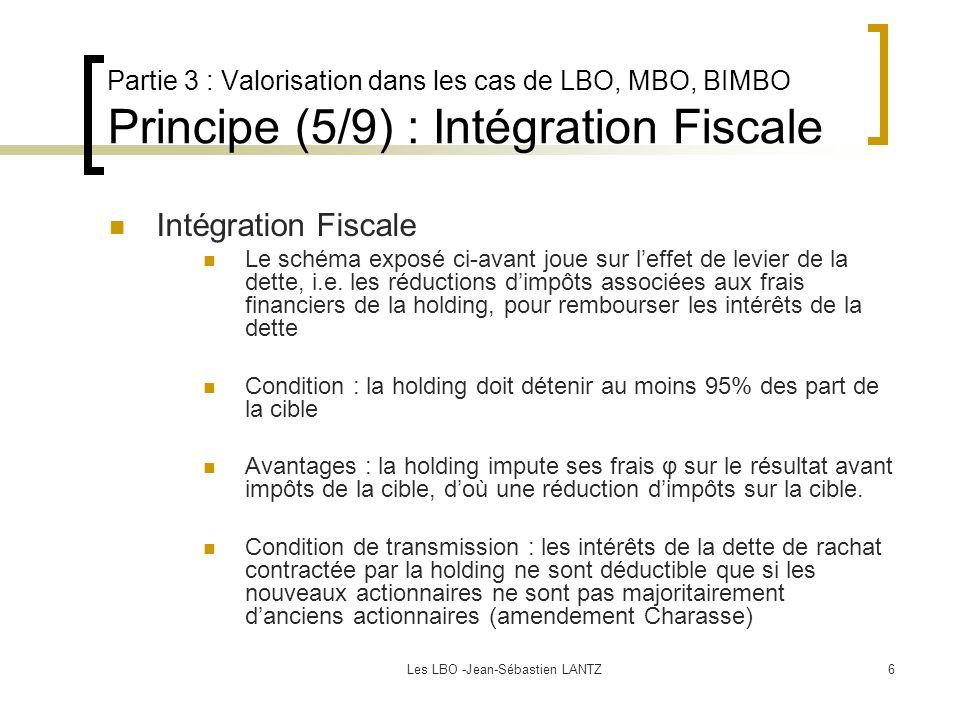Les LBO -Jean-Sébastien LANTZ6 Partie 3 : Valorisation dans les cas de LBO, MBO, BIMBO Principe (5/9) : Intégration Fiscale Intégration Fiscale Le schéma exposé ci-avant joue sur l'effet de levier de la dette, i.e.