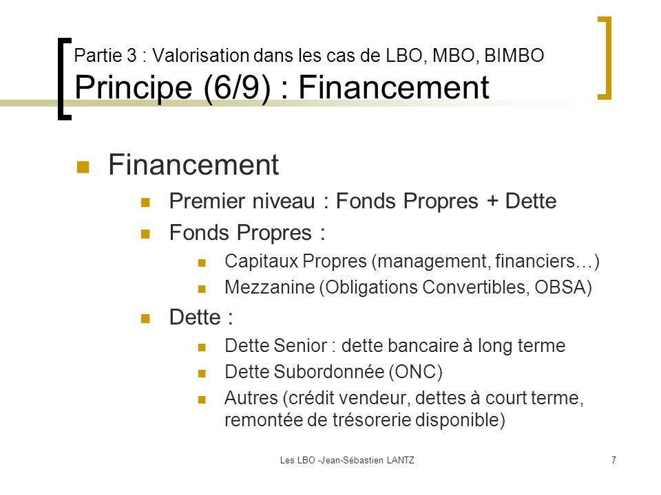 Les LBO -Jean-Sébastien LANTZ7 Partie 3 : Valorisation dans les cas de LBO, MBO, BIMBO Principe (6/9) : Financement Financement Premier niveau : Fonds Propres + Dette Fonds Propres : Capitaux Propres (management, financiers…) Mezzanine (Obligations Convertibles, OBSA) Dette : Dette Senior : dette bancaire à long terme Dette Subordonnée (ONC) Autres (crédit vendeur, dettes à court terme, remontée de trésorerie disponible)