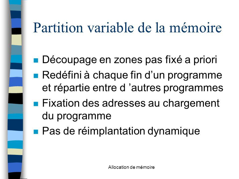 Allocation de mémoire Partition variable de la mémoire n Découpage en zones pas fixé a priori n Redéfini à chaque fin d'un programme et répartie entre d 'autres programmes n Fixation des adresses au chargement du programme n Pas de réimplantation dynamique