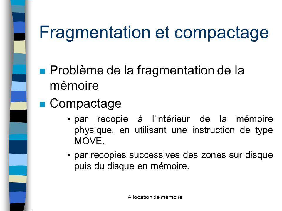 Allocation de mémoire Fragmentation et compactage n Problème de la fragmentation de la mémoire n Compactage par recopie à l intérieur de la mémoire physique, en utilisant une instruction de type MOVE.