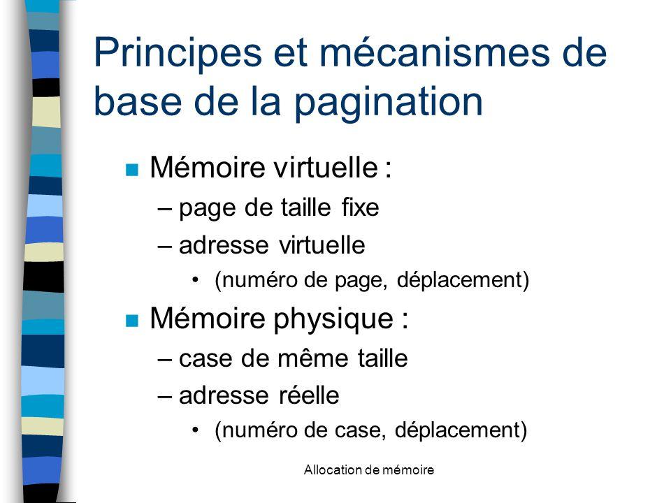 Allocation de mémoire Principes et mécanismes de base de la pagination n Mémoire virtuelle : –page de taille fixe –adresse virtuelle (numéro de page, déplacement) n Mémoire physique : –case de même taille –adresse réelle (numéro de case, déplacement)