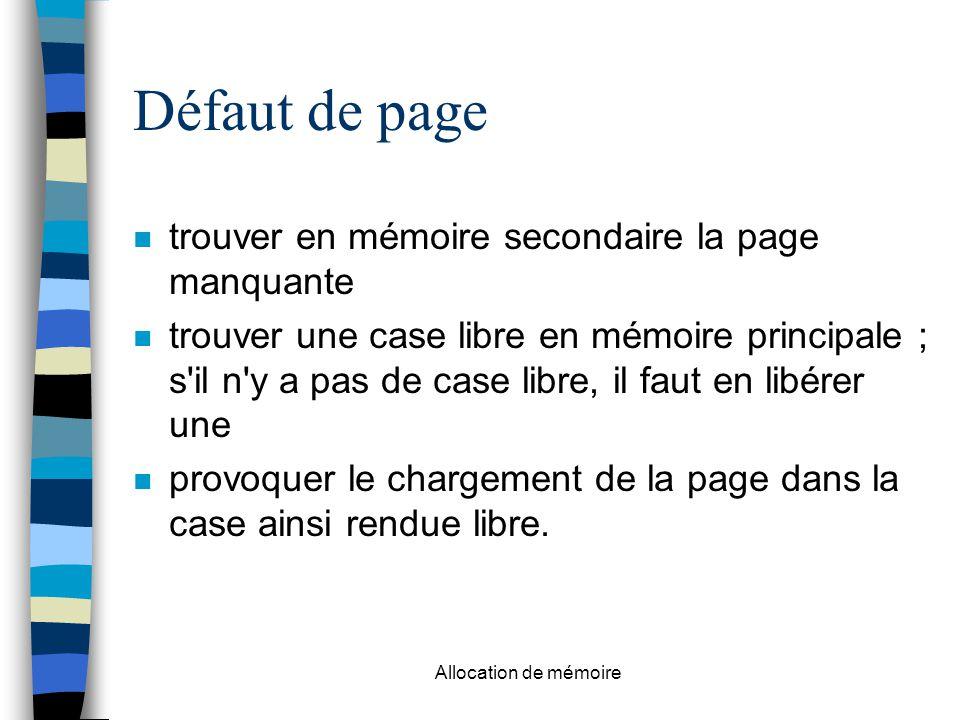 Allocation de mémoire Défaut de page trouver en mémoire secondaire la page manquante trouver une case libre en mémoire principale ; s il n y a pas de case libre, il faut en libérer une provoquer le chargement de la page dans la case ainsi rendue libre.