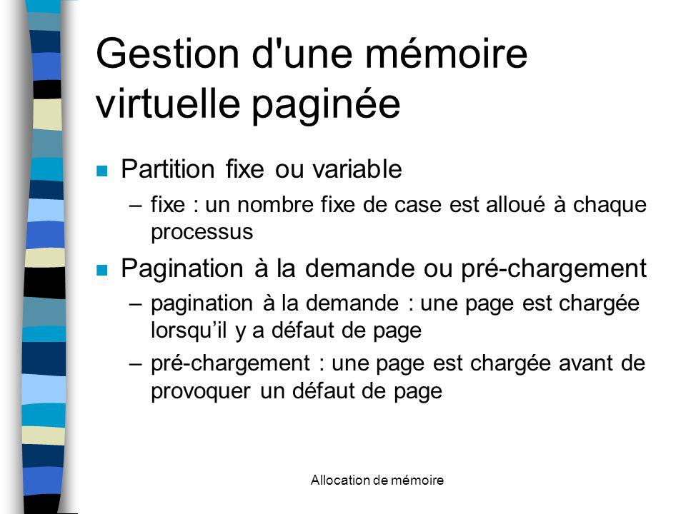 Allocation de mémoire Gestion d une mémoire virtuelle paginée Partition fixe ou variable –fixe : un nombre fixe de case est alloué à chaque processus Pagination à la demande ou pré-chargement –pagination à la demande : une page est chargée lorsqu'il y a défaut de page –pré-chargement : une page est chargée avant de provoquer un défaut de page