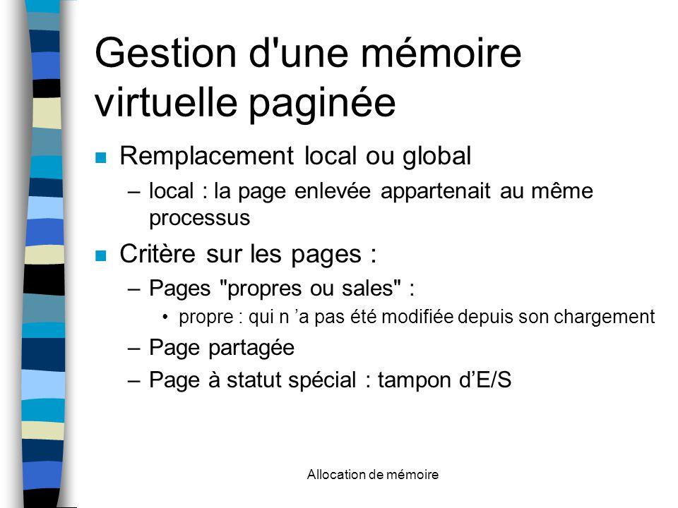 Allocation de mémoire Gestion d une mémoire virtuelle paginée Remplacement local ou global –local : la page enlevée appartenait au même processus Critère sur les pages : –Pages propres ou sales : propre : qui n 'a pas été modifiée depuis son chargement –Page partagée –Page à statut spécial : tampon d'E/S
