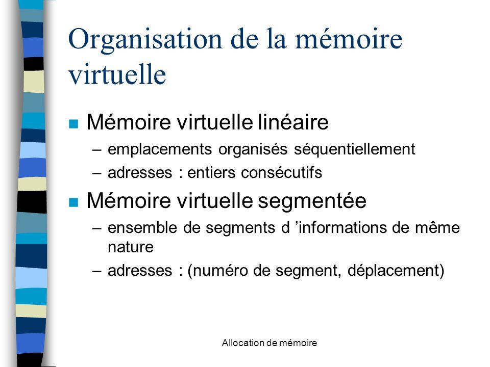 Allocation de mémoire Organisation de la mémoire virtuelle n Mémoire virtuelle linéaire –emplacements organisés séquentiellement –adresses : entiers consécutifs n Mémoire virtuelle segmentée –ensemble de segments d 'informations de même nature –adresses : (numéro de segment, déplacement)