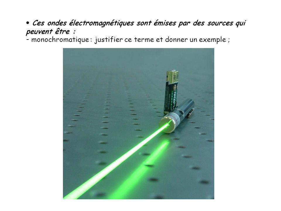  Ces ondes électromagnétiques sont émises par des sources qui peuvent être : - monochromatique : justifier ce terme et donner un exemple ;