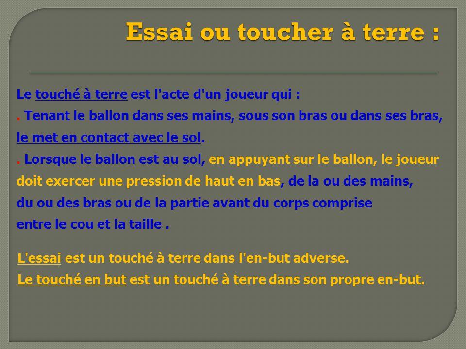Essai ou toucher à terre : Le touché à terre est l'acte d'un joueur qui :. Tenant le ballon dans ses mains, sous son bras ou dans ses bras, le met en